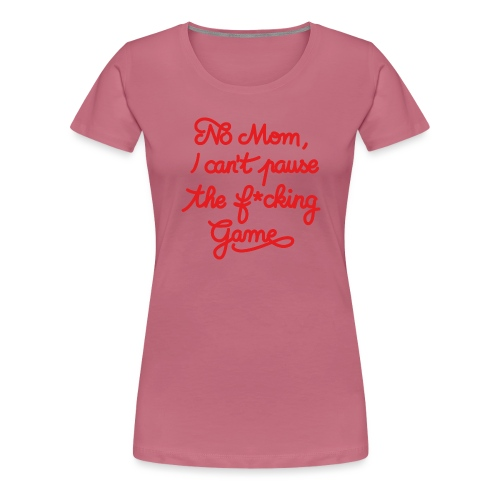 NO MOM I CAN'T PAUSE THE F* GAME! CS:GO - Women's Premium T-Shirt