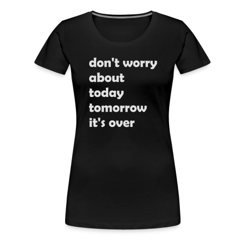 dont_worry_about today - Frauen Premium T-Shirt