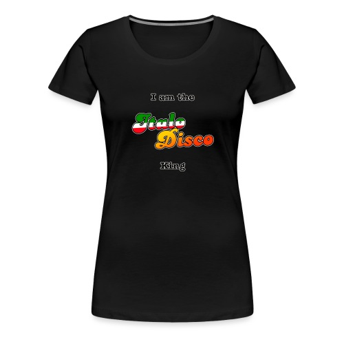 i am the italo disco king - Premium T-skjorte for kvinner