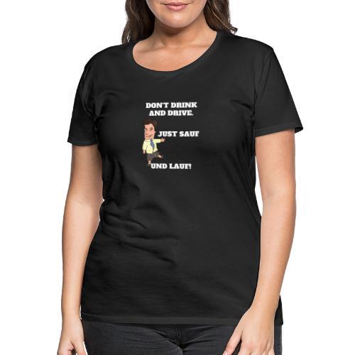 Nicht trinken und fahren - Saufen und Laufen - Frauen Premium T-Shirt