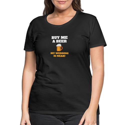 Kauf mir ein Bier! Meine Hochzeit ist nahe! - Frauen Premium T-Shirt