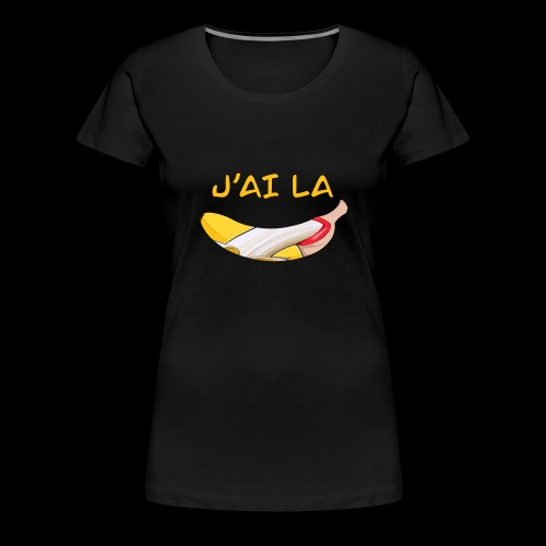 J'ai la banane - T-shirt Premium Femme