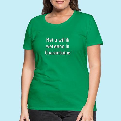 Met u wil ik wel eens in quarantaine - T-shirt Premium Femme