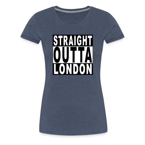 STRAIGHT OUTTA LONDON - Women's Premium T-Shirt
