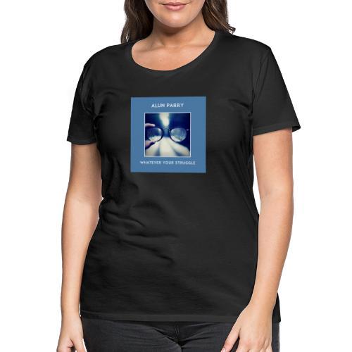 Whatever Your Struggle Alun Parry Official T-shirt - Women's Premium T-Shirt