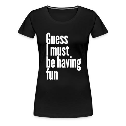 Guess I must be having fun - Frauen Premium T-Shirt