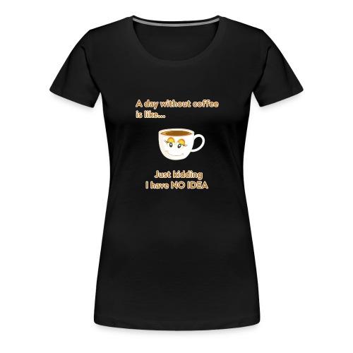 Ein Tag ohne Kaffee ist nicht gut! - Frauen Premium T-Shirt