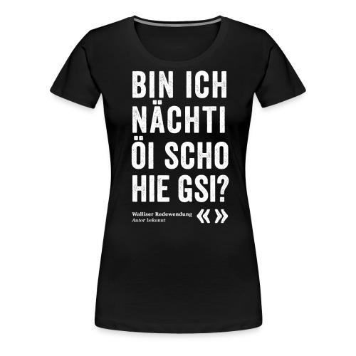 BIN ICH NÄCHTI SCHO HIE GSI? - Frauen Premium T-Shirt