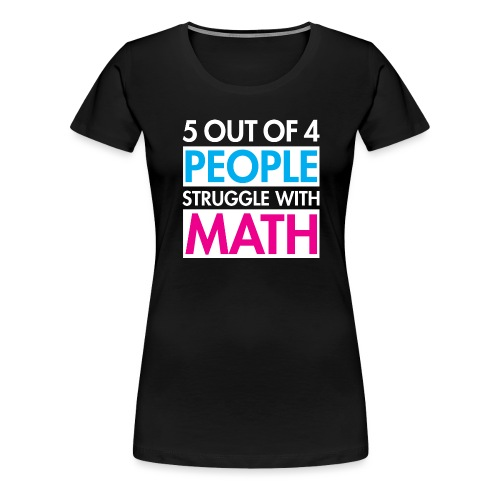 5 out of 4 PEOPLE struggle with MATH - Women's Premium T-Shirt