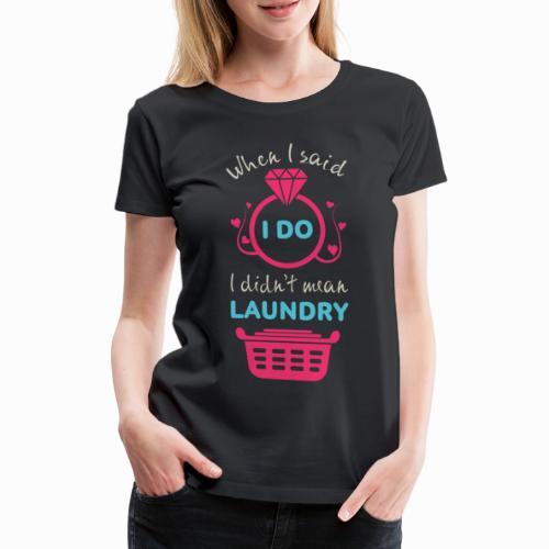 When I said i DO i didn't mean laundry - Women's Premium T-Shirt