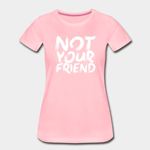 Not your friend White - Women's Premium T-Shirt