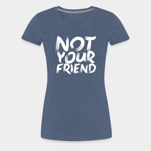 Not your friend White - Women's Premium T-Shirt