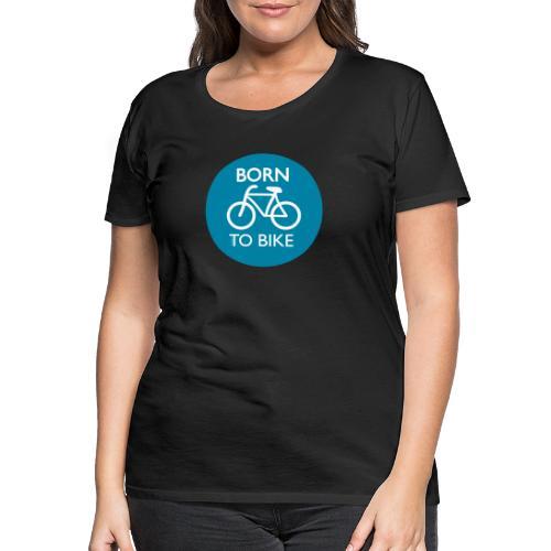 Born To Bike - Frauen Premium T-Shirt