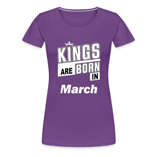 KINGS ARE BORN IN MARCH - Frauen Premium T-Shirt