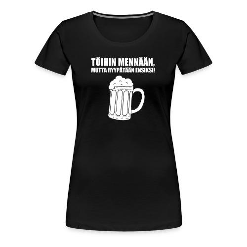Töihin mennään, mutta ryypätään ensiksi! - Naisten premium t-paita