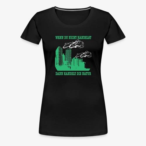 Wenn du nicht handelst, dann handelt die Natur - Frauen Premium T-Shirt