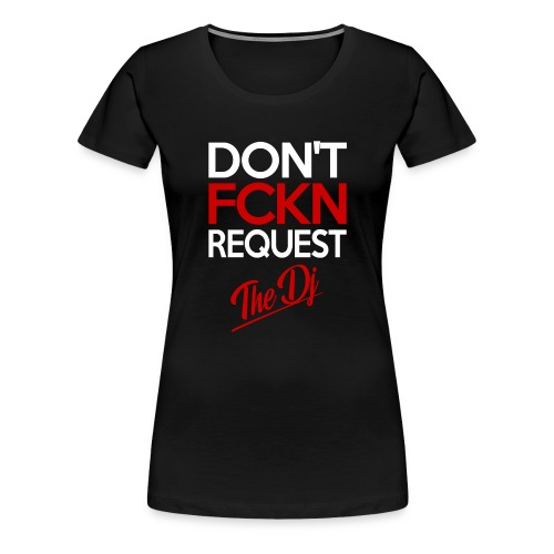 Don't FCKN Request The Dj - Frauen Premium T-Shirt