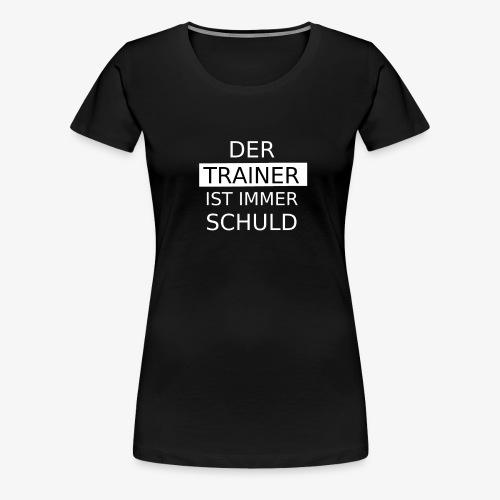 Der Trainer ist immer Schuld - Frauen Premium T-Shirt