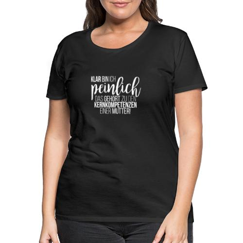 Klar bin ich peinlich. Kernkompetenz einer Mutter - Frauen Premium T-Shirt