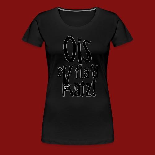 Ois fia´d Katz - Frauen Premium T-Shirt