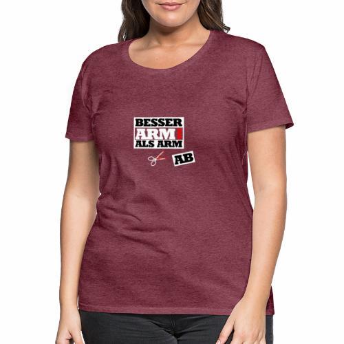 Besser arm dran als Arm ab, Sprichwort, schlicht - Frauen Premium T-Shirt
