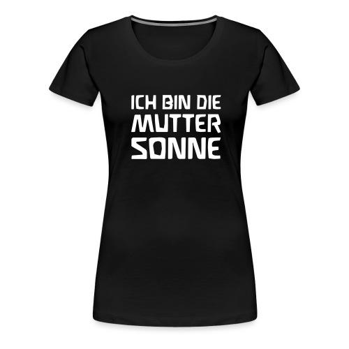 ICH BIN DIE MUTTER SONNE - Frauen Premium T-Shirt