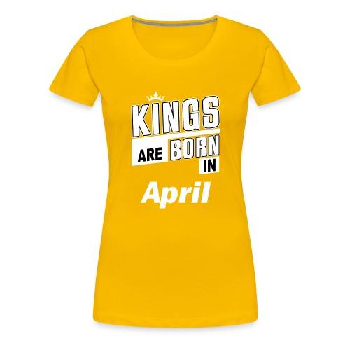 KINGS ARE BORN IN APRIL - Frauen Premium T-Shirt