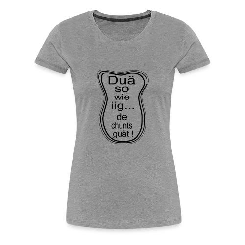 Duä so wie iig...de chunts guät ! - Frauen Premium T-Shirt