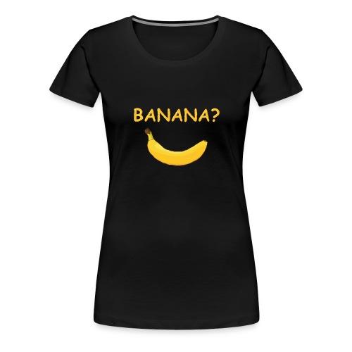 Banana? - Frauen Premium T-Shirt