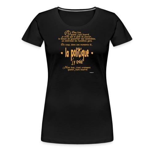 Quand je suis bourré, la politique, j'y crois ! - T-shirt Premium Femme