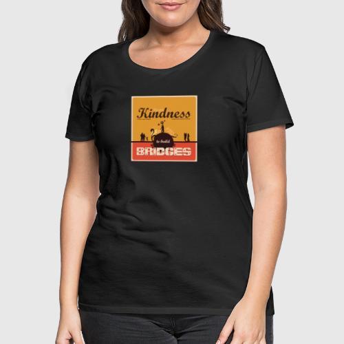 Use your kindness to build bridges - Dame premium T-shirt