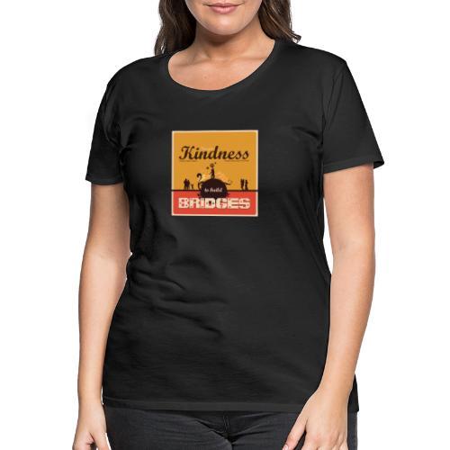 Use your kindness to build bridges - Women's Premium T-Shirt
