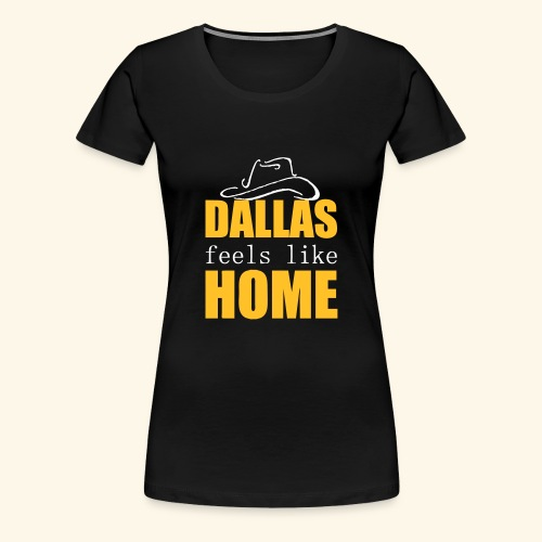 Dallas feels like Home - Women's Premium T-Shirt