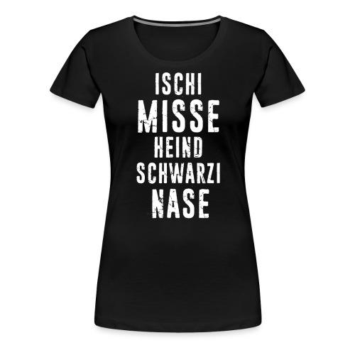 ISCHI MISSE HEIND SCHWARZI NASE - Frauen Premium T-Shirt