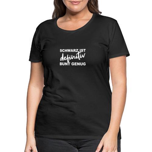 SCHWARZ IST definitiv BUNT GENUG - Frauen Premium T-Shirt