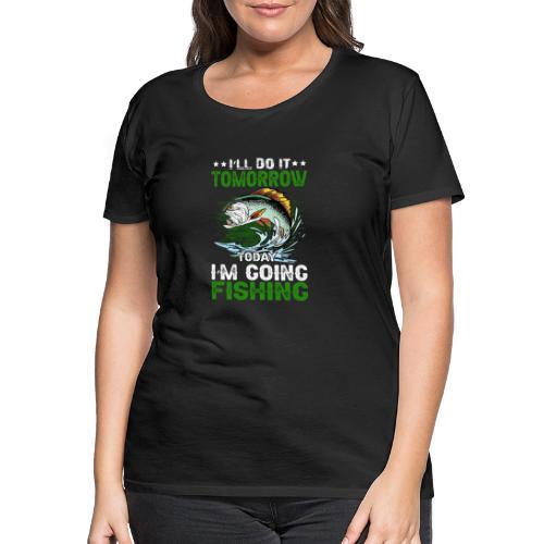 I`LL DO IT TOMORROW TODAY IM GOING FISHING - Frauen Premium T-Shirt