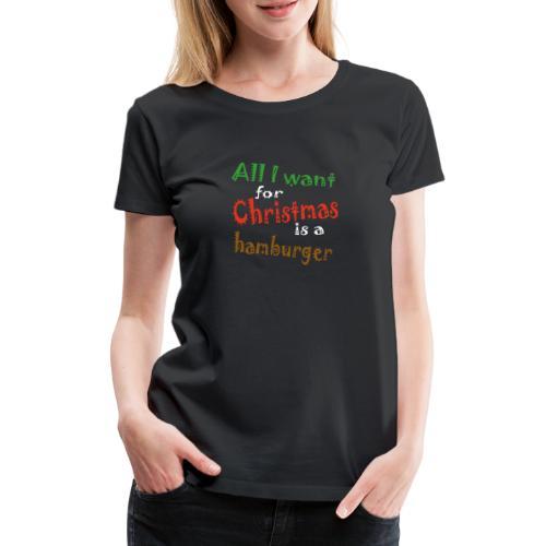 Al wat ik wil voor kerstmis is een hamburger - Vrouwen Premium T-shirt