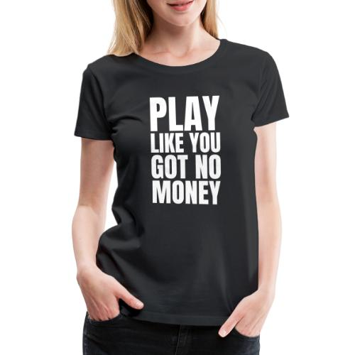 Play Like You Got No Money Design - White - Women's Premium T-Shirt