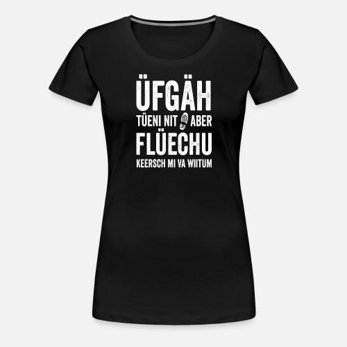 ÜFGÄH TÜENI NIT ABER FLÜECHU KEERSCH MI VA WIITUM - Frauen Premium T-Shirt