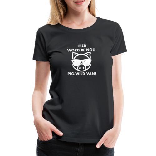 Hier word ik nou PIG-WILD VAN! - Vrouwen Premium T-shirt