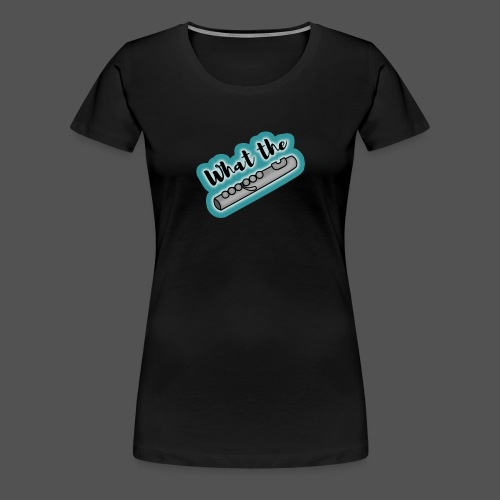 What the Flute - Women's Premium T-Shirt