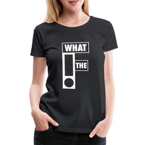WHAT THE F - Vrouwen Premium T-shirt