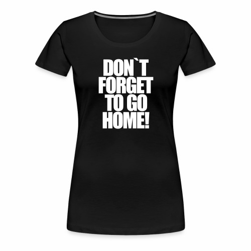Don`t Forget To Go Home Techno Afterhour Rave - Frauen Premium T-Shirt
