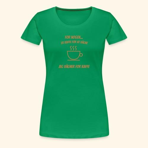 Jeg vågner for kaffe - Dame premium T-shirt