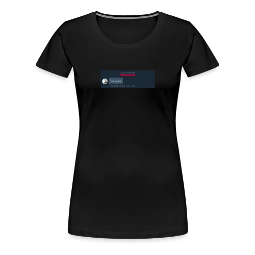 Your Father Left ..... (MEME LINE) - Women's Premium T-Shirt