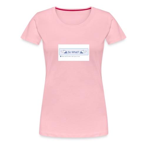 So What? - Women's Premium T-Shirt