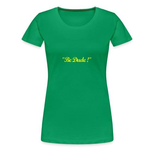 Be Dude ! (homme) - T-shirt Premium Femme