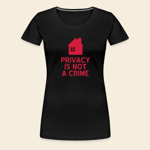 Privacy is not a Crime - Frauen Premium T-Shirt