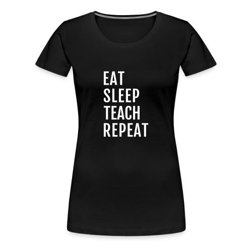 Eat Sleep Teach Repeat - Frauen Premium T-Shirt