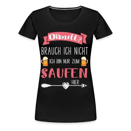 Dirndl brauch ich nicht, bin nur zum saufen hier - Frauen Premium T-Shirt